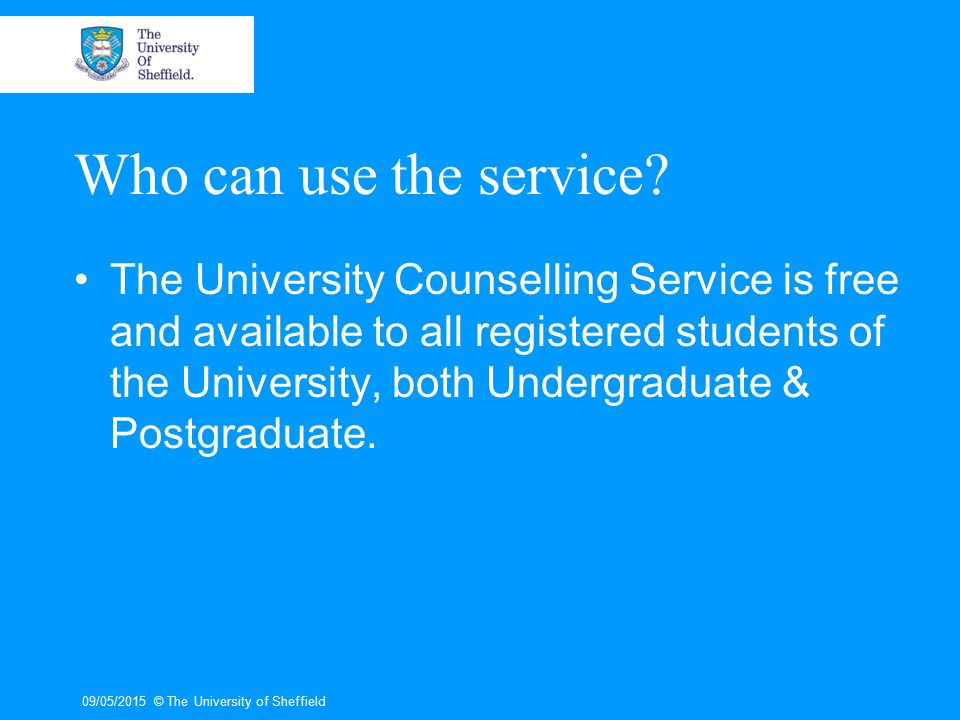 09/05/2015© The University of Sheffield Who can use the service? The University Counselling Service is free and available to all registered students o