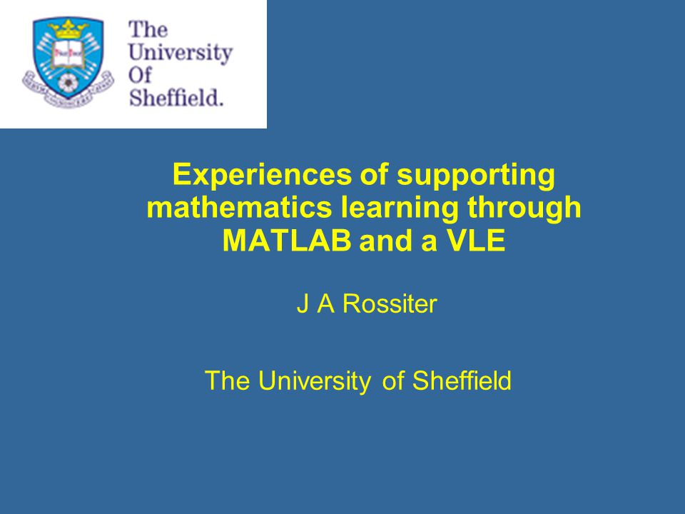 Experiences of supporting mathematics learning through MATLAB and a VLE J A Rossiter The University of Sheffield