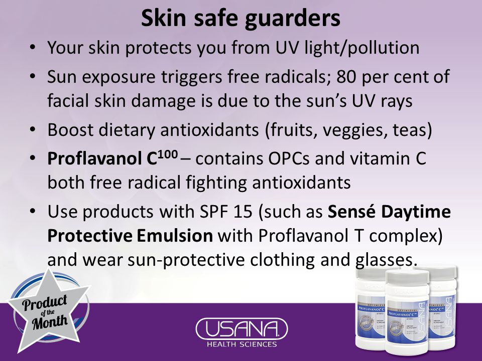 Skin safe guarders Your skin protects you from UV light/pollution Sun exposure triggers free radicals; 80 per cent of facial skin damage is due to the sun's UV rays Boost dietary antioxidants (fruits, veggies, teas) Proflavanol C 100 – contains OPCs and vitamin C both free radical fighting antioxidants Use products with SPF 15 (such as Sensé Daytime Protective Emulsion with Proflavanol T complex) and wear sun-protective clothing and glasses.