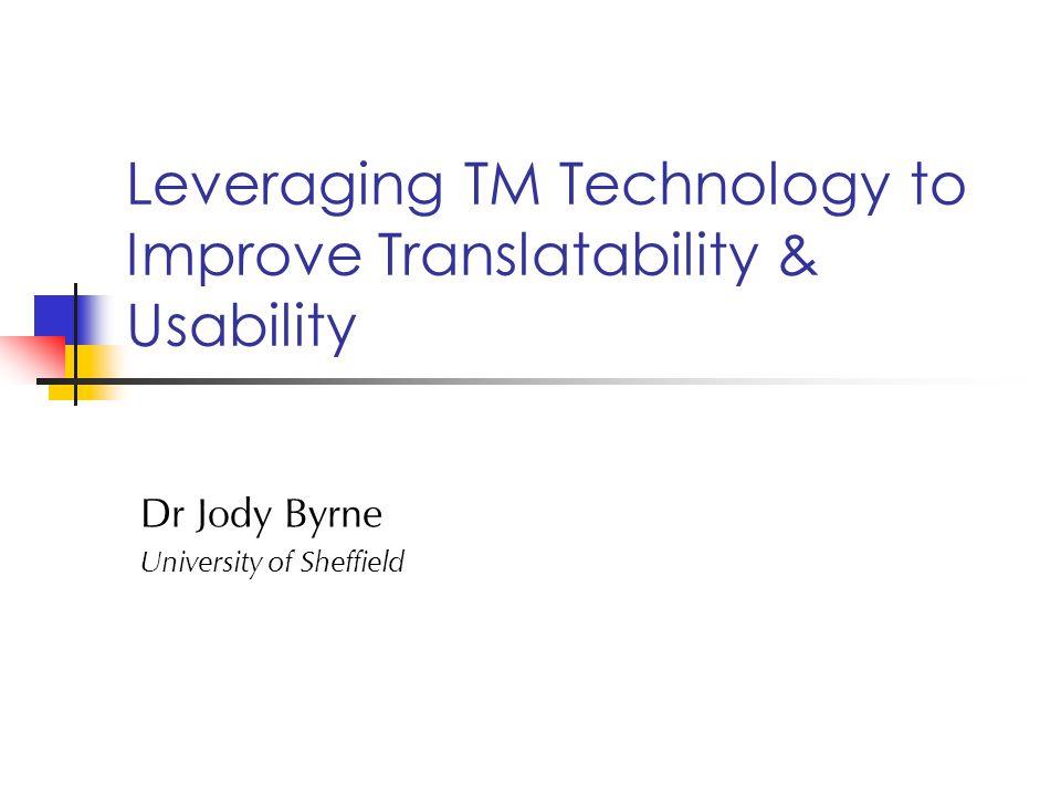 Leveraging TM Technology to Improve Translatability & Usability Dr Jody Byrne University of Sheffield
