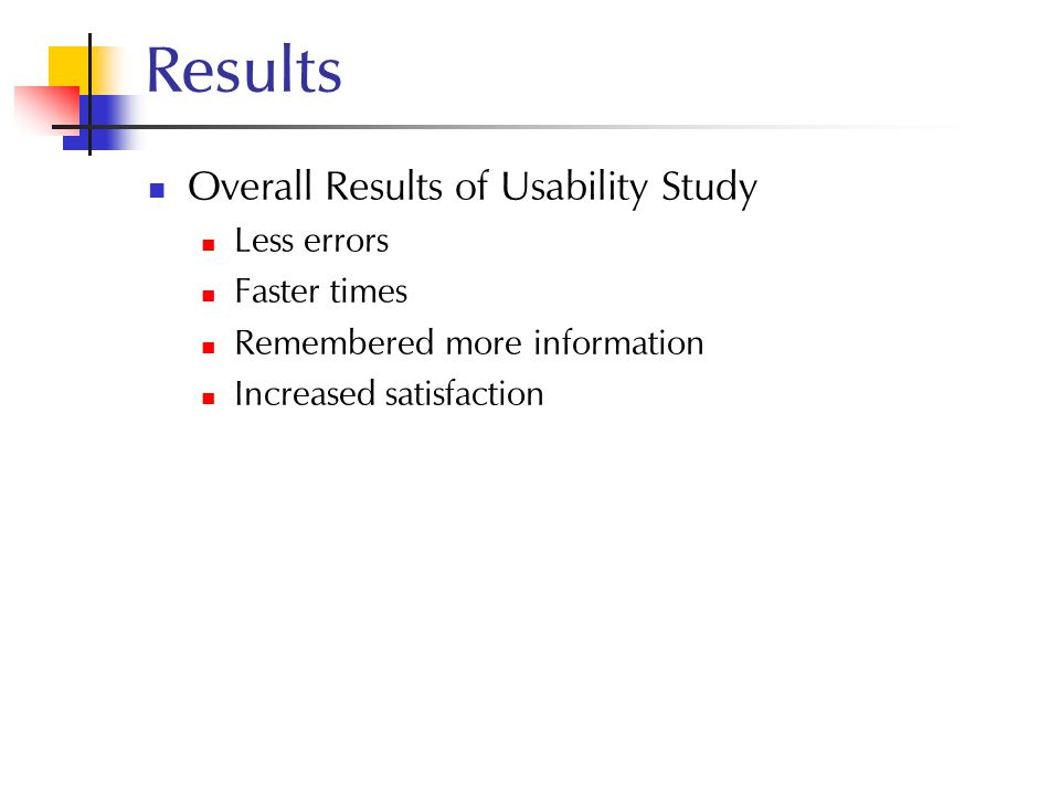 Results Overall Results of Usability Study Less errors Faster times Remembered more information Increased satisfaction