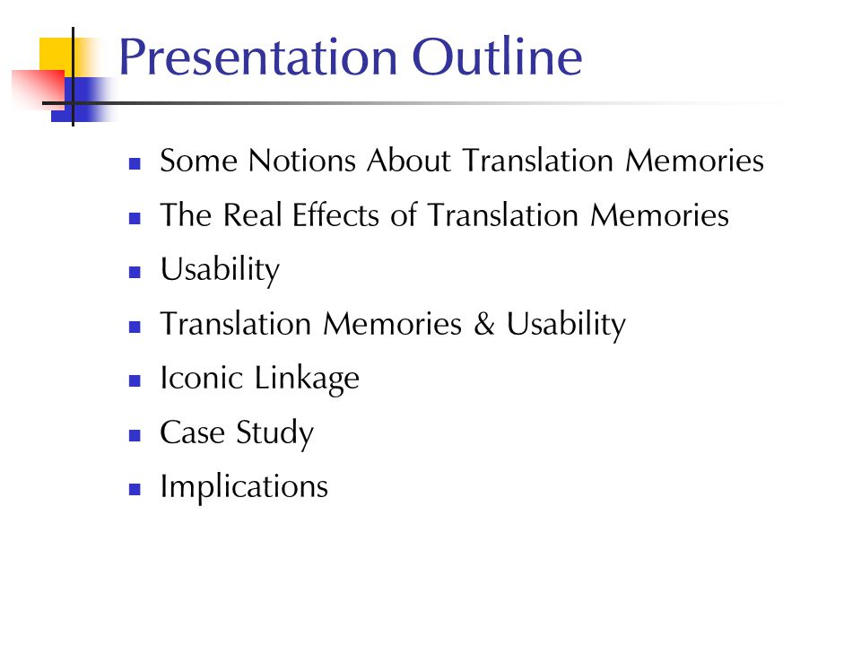 Presentation Outline Some Notions About Translation Memories The Real Effects of Translation Memories Usability Translation Memories & Usability Iconi
