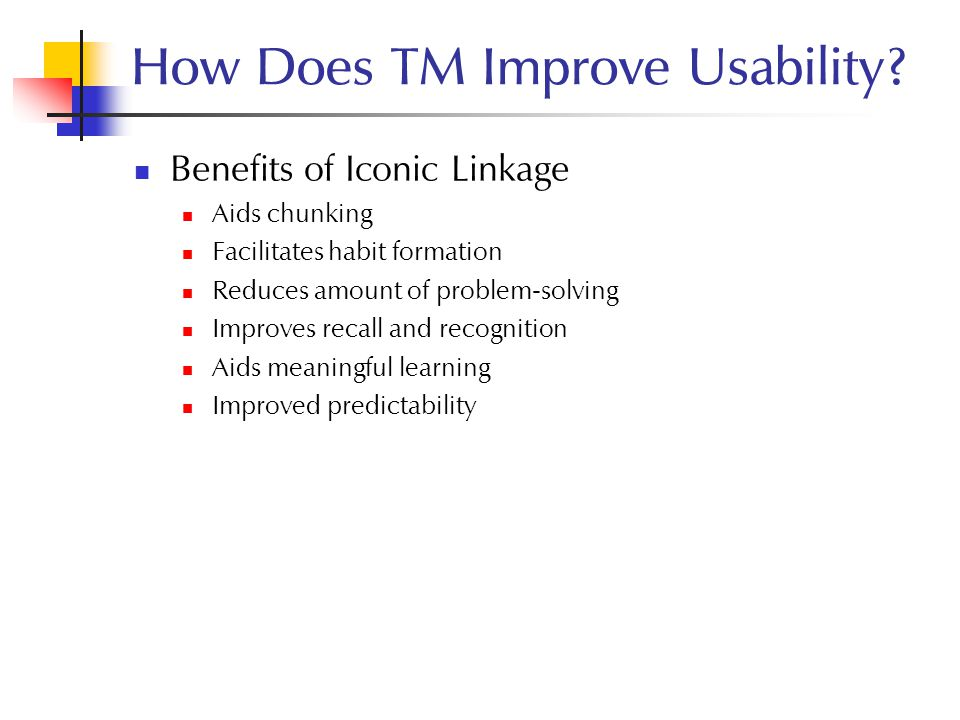 How Does TM Improve Usability? Benefits of Iconic Linkage Aids chunking Facilitates habit formation Reduces amount of problem-solving Improves recall