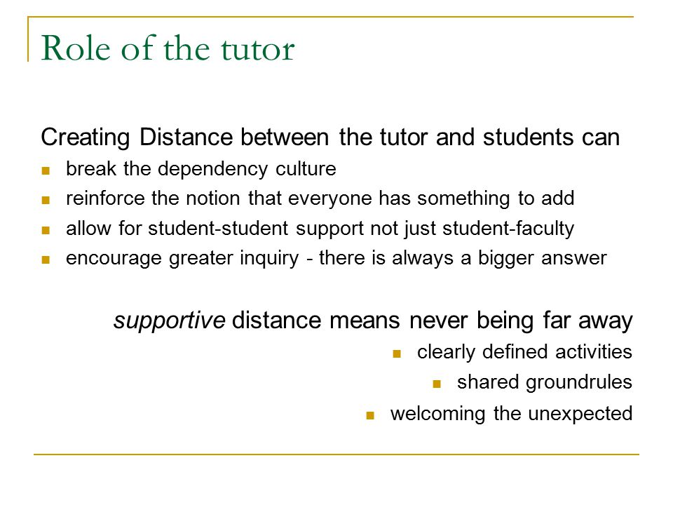 Role of the tutor Creating Distance between the tutor and students can break the dependency culture reinforce the notion that everyone has something to add allow for student-student support not just student-faculty encourage greater inquiry - there is always a bigger answer supportive distance means never being far away clearly defined activities shared groundrules welcoming the unexpected