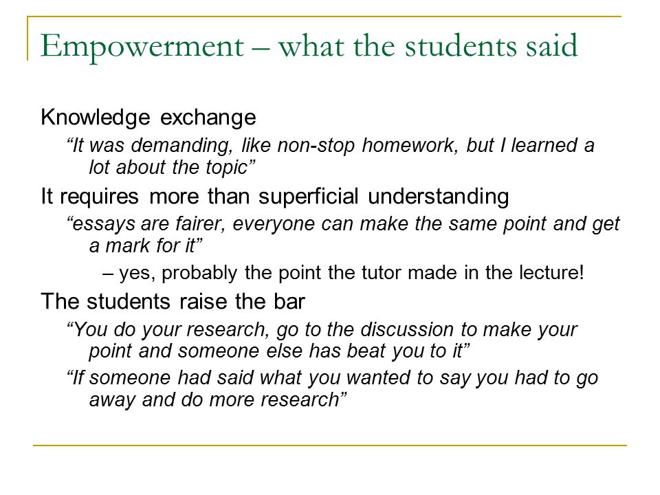 Empowerment – what the students said Knowledge exchange It was demanding, like non-stop homework, but I learned a lot about the topic It requires more than superficial understanding essays are fairer, everyone can make the same point and get a mark for it – yes, probably the point the tutor made in the lecture.