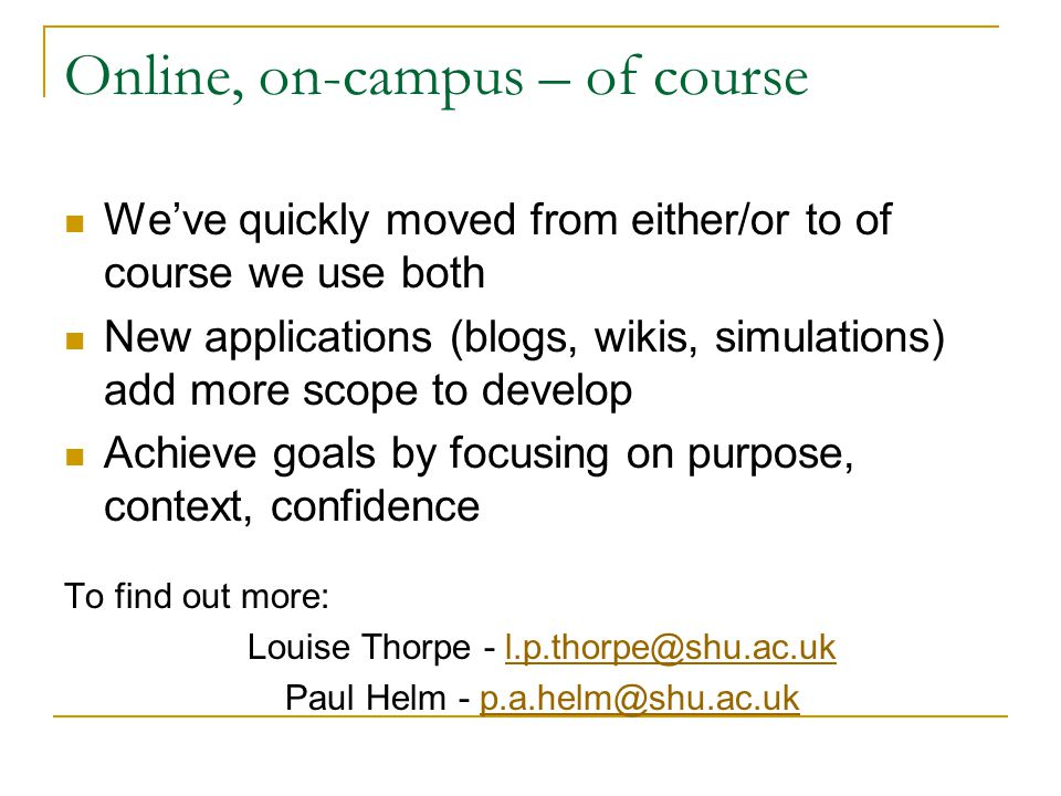 Online, on-campus – of course We've quickly moved from either/or to of course we use both New applications (blogs, wikis, simulations) add more scope to develop Achieve goals by focusing on purpose, context, confidence To find out more: Louise Thorpe - l.p.thorpe@shu.ac.ukl.p.thorpe@shu.ac.uk Paul Helm - p.a.helm@shu.ac.ukp.a.helm@shu.ac.uk