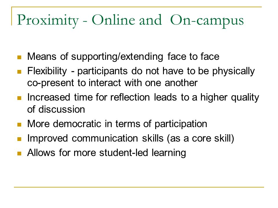 Proximity - Online and On-campus Means of supporting/extending face to face Flexibility - participants do not have to be physically co-present to interact with one another Increased time for reflection leads to a higher quality of discussion More democratic in terms of participation Improved communication skills (as a core skill) Allows for more student-led learning