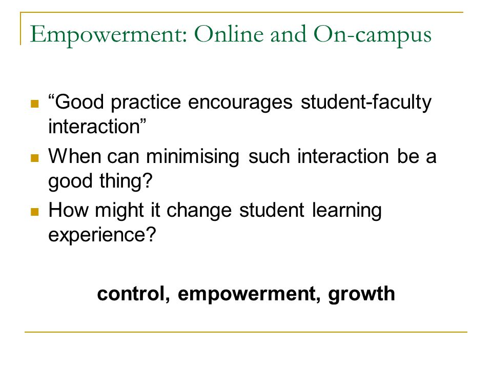 Empowerment: Online and On-campus Good practice encourages student-faculty interaction When can minimising such interaction be a good thing.