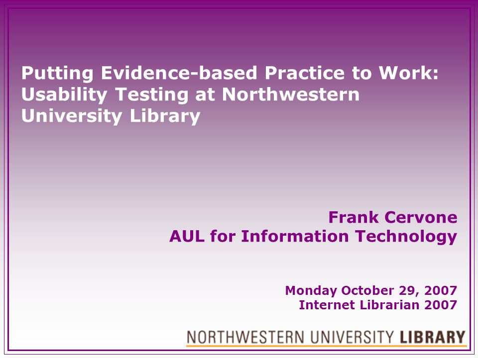 Putting Evidence-based Practice to Work: Usability Testing at Northwestern University Library Frank Cervone AUL for Information Technology Monday Octo