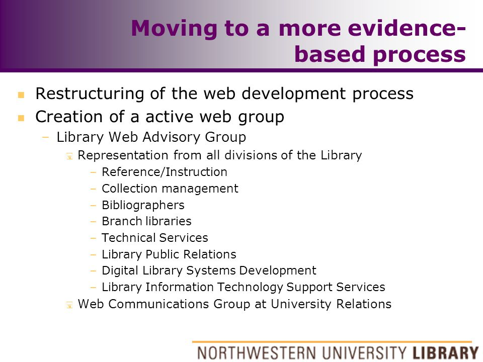 Moving to a more evidence- based process n Restructuring of the web development process n Creation of a active web group –Library Web Advisory Group < Representation from all divisions of the Library –Reference/Instruction –Collection management –Bibliographers –Branch libraries –Technical Services –Library Public Relations –Digital Library Systems Development –Library Information Technology Support Services < Web Communications Group at University Relations