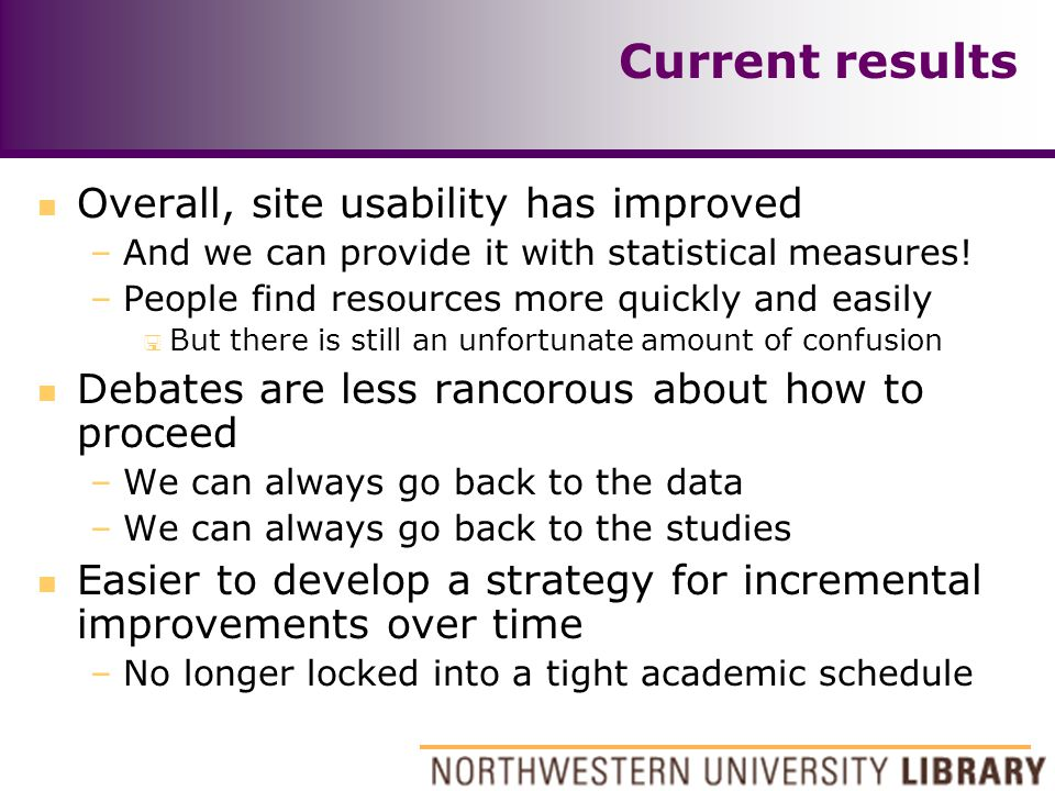 Current results n Overall, site usability has improved –And we can provide it with statistical measures! –People find resources more quickly and easil