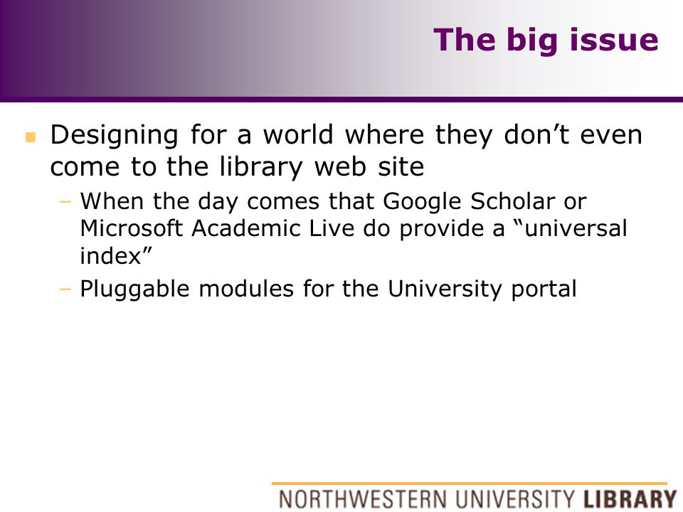 The big issue n Designing for a world where they don't even come to the library web site –When the day comes that Google Scholar or Microsoft Academic Live do provide a universal index –Pluggable modules for the University portal