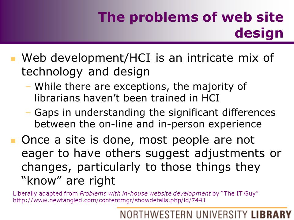 The problems of web site design n Web development/HCI is an intricate mix of technology and design –While there are exceptions, the majority of librarians haven't been trained in HCI –Gaps in understanding the significant differences between the on-line and in-person experience n Once a site is done, most people are not eager to have others suggest adjustments or changes, particularly to those things they know are right Liberally adapted from Problems with in-house website development by The IT Guy http://www.newfangled.com/contentmgr/showdetails.php/id/7441