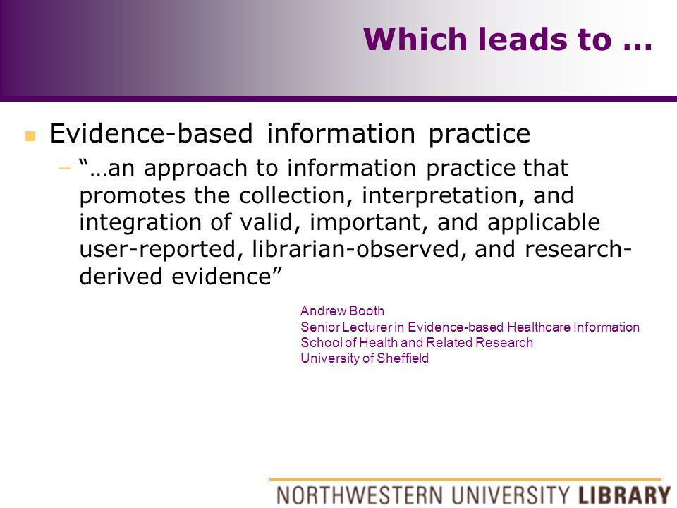 Which leads to … n Evidence-based information practice – …an approach to information practice that promotes the collection, interpretation, and integration of valid, important, and applicable user-reported, librarian-observed, and research- derived evidence Andrew Booth Senior Lecturer in Evidence-based Healthcare Information School of Health and Related Research University of Sheffield