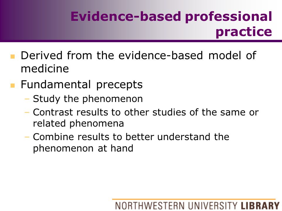 Evidence-based professional practice n Derived from the evidence-based model of medicine n Fundamental precepts –Study the phenomenon –Contrast result
