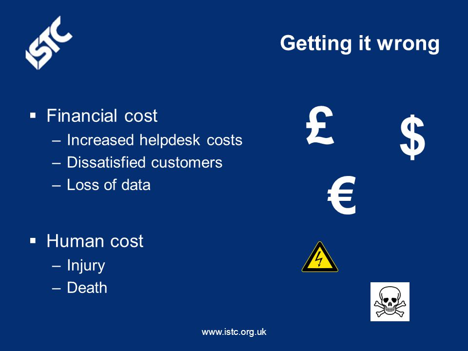 www.istc.org.uk Getting it wrong  Financial cost –Increased helpdesk costs –Dissatisfied customers –Loss of data $ €  Human cost –Injury –Death £