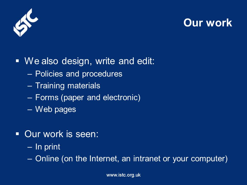 www.istc.org.uk Our work  We also design, write and edit: –Policies and procedures –Training materials –Forms (paper and electronic) –Web pages  Our work is seen: –In print –Online (on the Internet, an intranet or your computer)