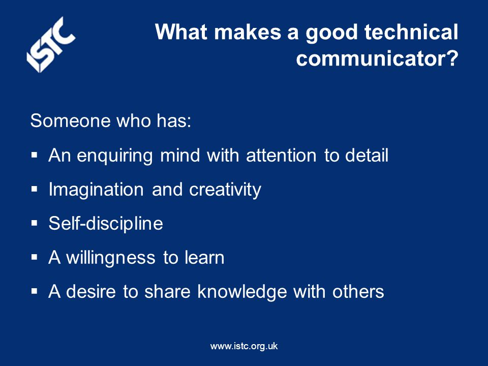 www.istc.org.uk Someone who has:  An enquiring mind with attention to detail  Imagination and creativity  Self-discipline  A willingness to learn  A desire to share knowledge with others What makes a good technical communicator