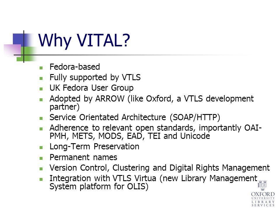Why VITAL? Fedora-based Fully supported by VTLS UK Fedora User Group Adopted by ARROW (like Oxford, a VTLS development partner) Service Orientated Arc