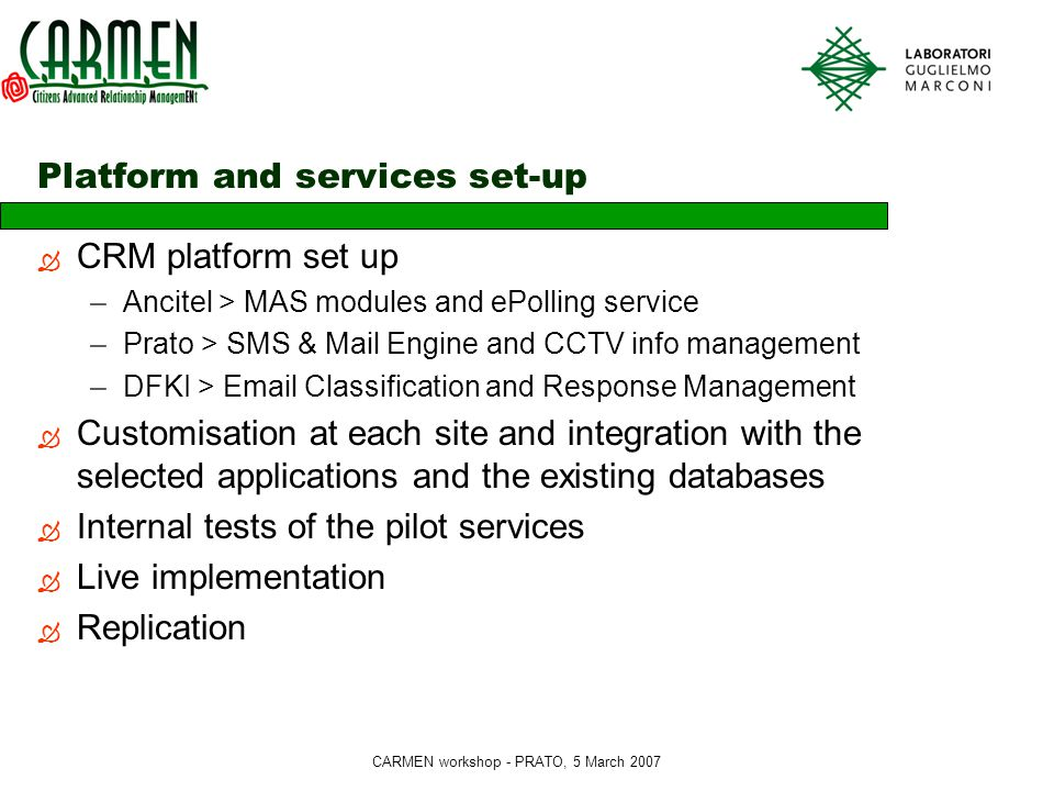 CARMEN workshop - PRATO, 5 March 2007 Platform and services set-up  CRM platform set up –Ancitel > MAS modules and ePolling service –Prato > SMS & Mail Engine and CCTV info management –DFKI > Email Classification and Response Management  Customisation at each site and integration with the selected applications and the existing databases  Internal tests of the pilot services  Live implementation  Replication