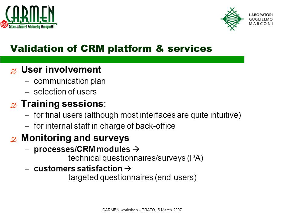 CARMEN workshop - PRATO, 5 March 2007 Validation of CRM platform & services  User involvement –communication plan –selection of users  Training sessions: –for final users (although most interfaces are quite intuitive) –for internal staff in charge of back-office  Monitoring and surveys –processes/CRM modules  technical questionnaires/surveys (PA) –customers satisfaction  targeted questionnaires (end-users)
