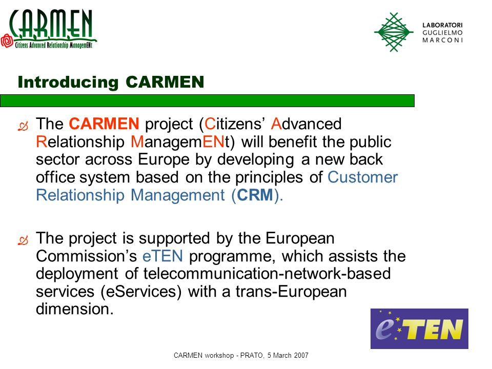 CARMEN workshop - PRATO, 5 March 2007 Introducing CARMEN  The CARMEN project (Citizens' Advanced Relationship ManagemENt) will benefit the public sector across Europe by developing a new back office system based on the principles of Customer Relationship Management (CRM).
