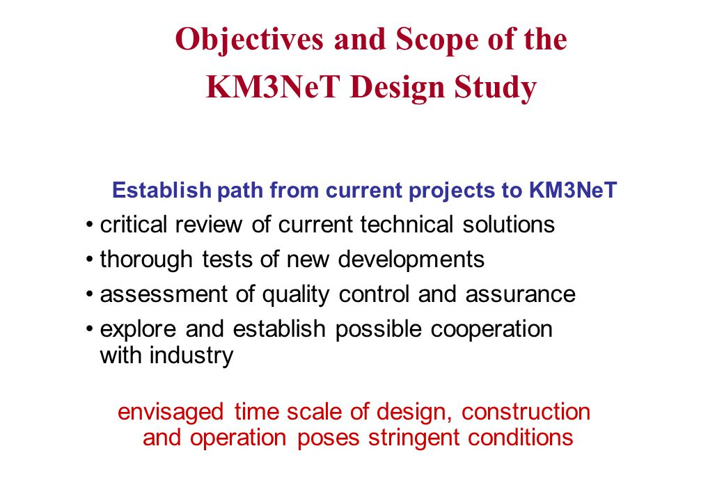 Objectives and Scope of the KM3NeT Design Study Establish path from current projects to KM3NeT critical review of current technical solutions thorough tests of new developments assessment of quality control and assurance explore and establish possible cooperation with industry envisaged time scale of design, construction and operation poses stringent conditions