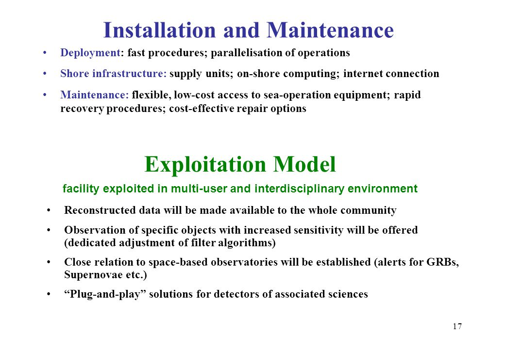 17 Installation and Maintenance Deployment: fast procedures; parallelisation of operations Shore infrastructure: supply units; on-shore computing; internet connection Maintenance: flexible, low-cost access to sea-operation equipment; rapid recovery procedures; cost-effective repair options Exploitation Model facility exploited in multi-user and interdisciplinary environment Reconstructed data will be made available to the whole community Observation of specific objects with increased sensitivity will be offered (dedicated adjustment of filter algorithms) Close relation to space-based observatories will be established (alerts for GRBs, Supernovae etc.) Plug-and-play solutions for detectors of associated sciences