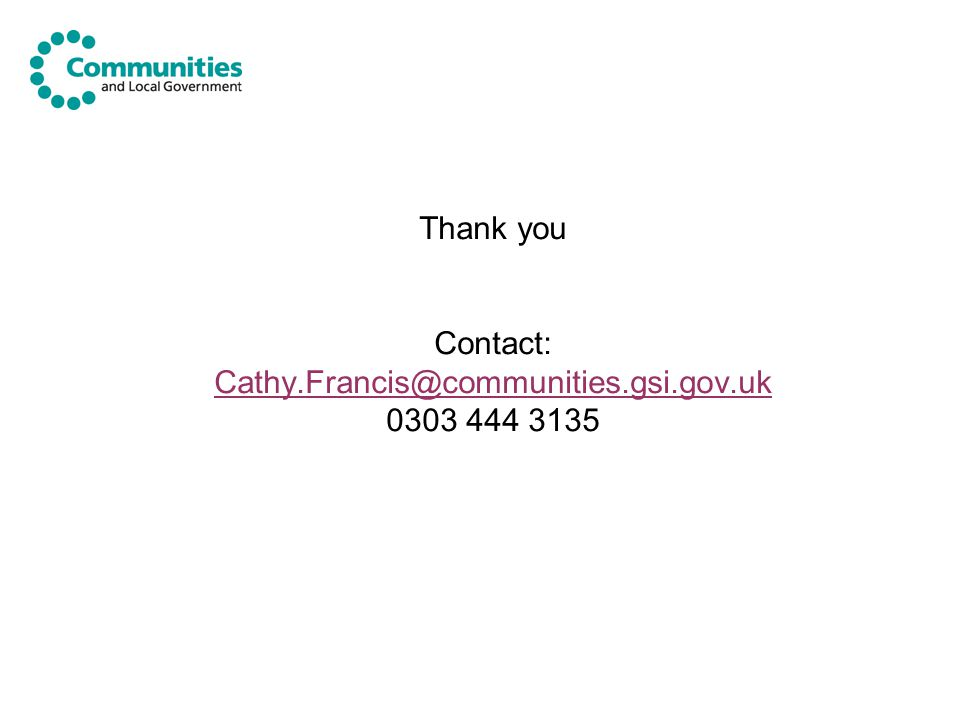 Thank you Contact: Cathy.Francis@communities.gsi.gov.uk 0303 444 3135