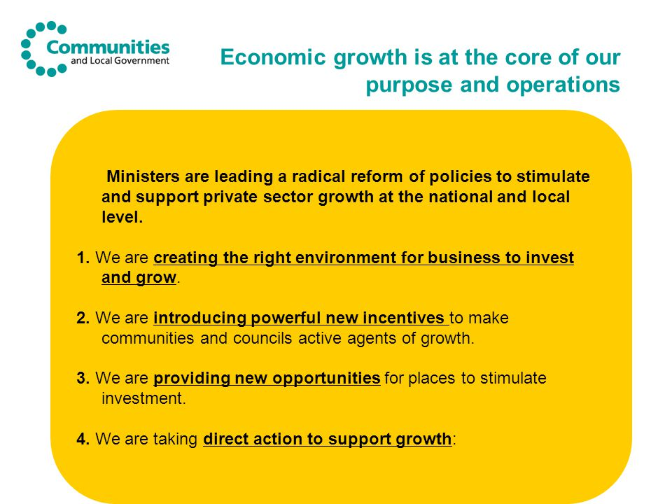 Economic growth is at the core of our purpose and operations Ministers are leading a radical reform of policies to stimulate and support private sector growth at the national and local level.