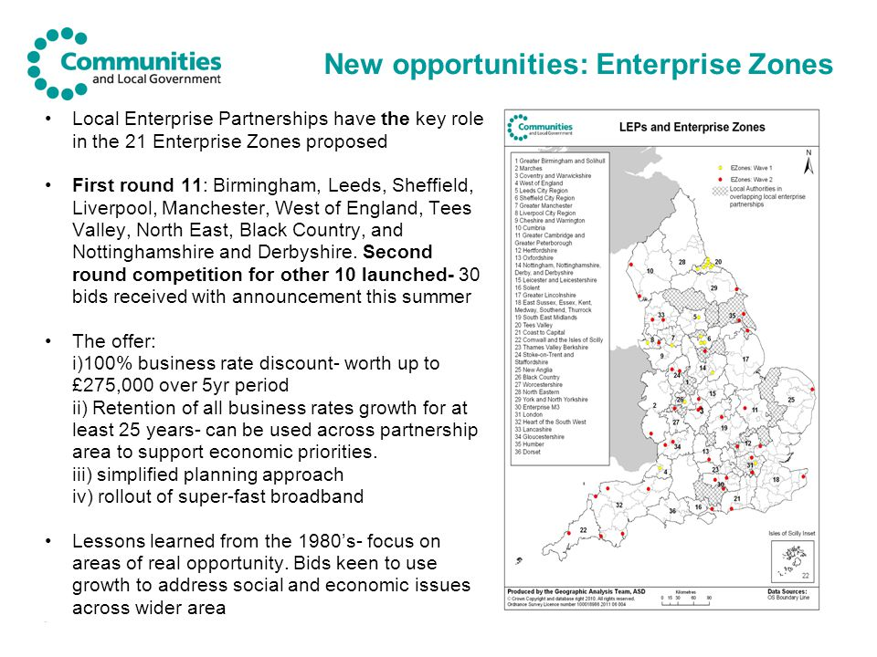 New opportunities: Enterprise Zones Local Enterprise Partnerships have the key role in the 21 Enterprise Zones proposed First round 11: Birmingham, Leeds, Sheffield, Liverpool, Manchester, West of England, Tees Valley, North East, Black Country, and Nottinghamshire and Derbyshire.