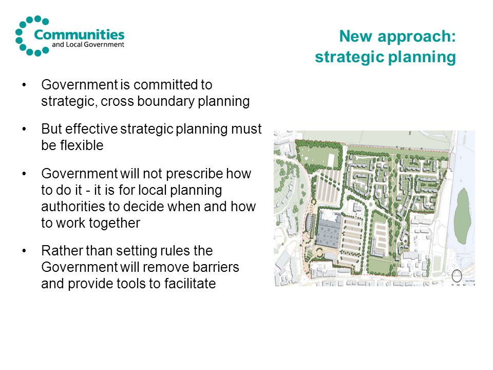 New approach: strategic planning Government is committed to strategic, cross boundary planning But effective strategic planning must be flexible Government will not prescribe how to do it - it is for local planning authorities to decide when and how to work together Rather than setting rules the Government will remove barriers and provide tools to facilitate