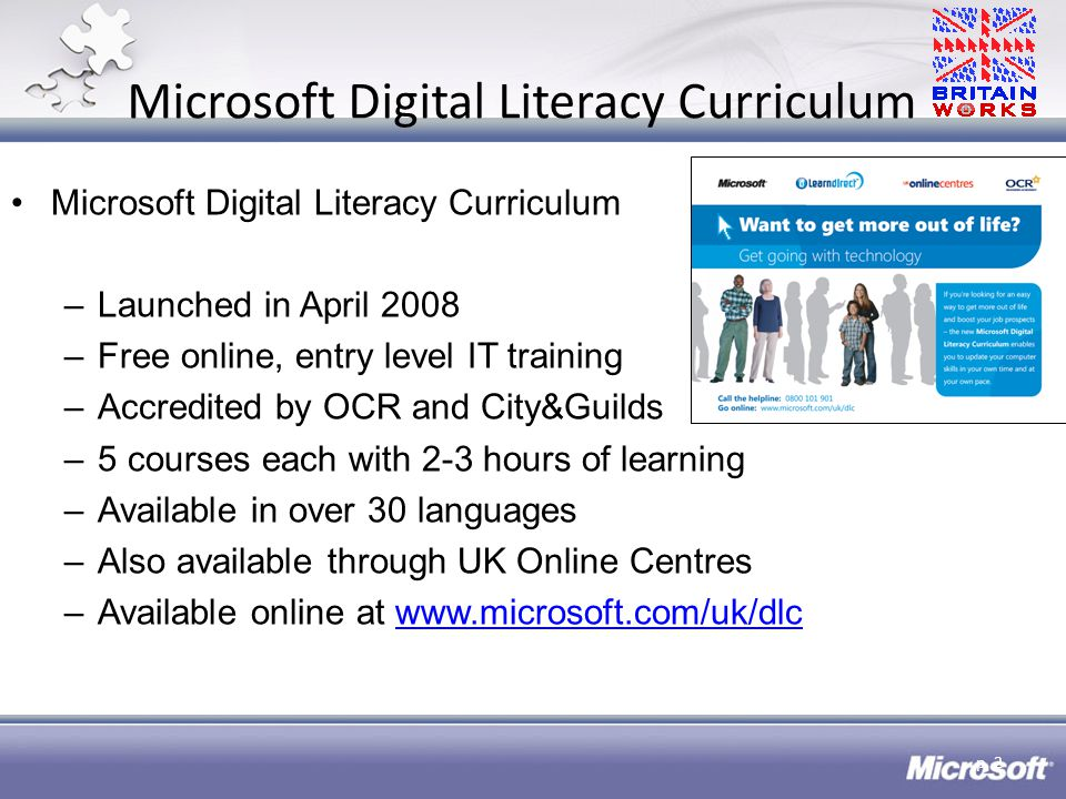 Microsoft Digital Literacy Curriculum –Launched in April 2008 –Free online, entry level IT training –Accredited by OCR and City&Guilds –5 courses each with 2-3 hours of learning –Available in over 30 languages –Also available through UK Online Centres –Available online at www.microsoft.com/uk/dlcwww.microsoft.com/uk/dlc p.