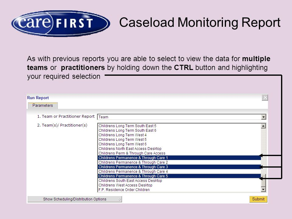 Caseload Monitoring Report As with previous reports you are able to select to view the data for multiple teams or practitioners by holding down the CTRL button and highlighting your required selection