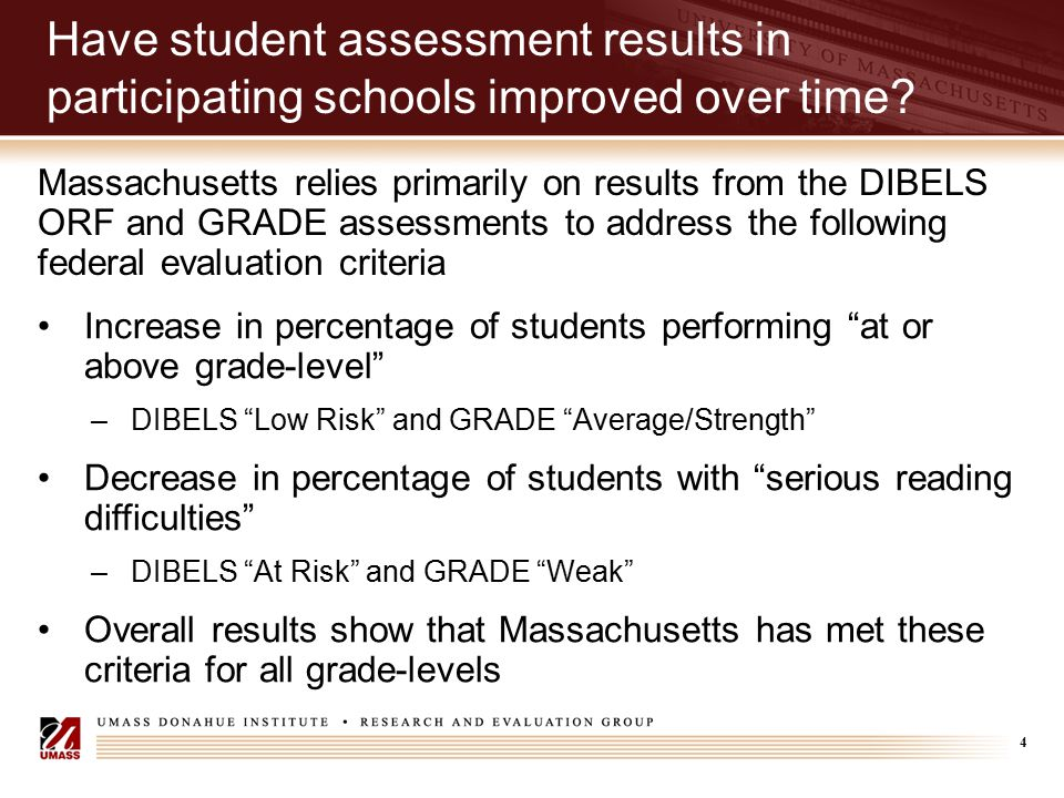 4 Have student assessment results in participating schools improved over time? Massachusetts relies primarily on results from the DIBELS ORF and GRADE