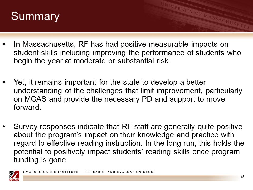45 Summary In Massachusetts, RF has had positive measurable impacts on student skills including improving the performance of students who begin the ye