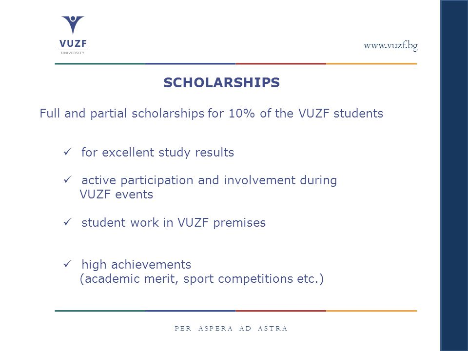 www.vuzf.bg P E R A S P E R A A D A S T R A SCHOLARSHIPS Full and partial scholarships for 10% of the VUZF students for excellent study results active participation and involvement during VUZF events student work in VUZF premises high achievements (academic merit, sport competitions etc.)