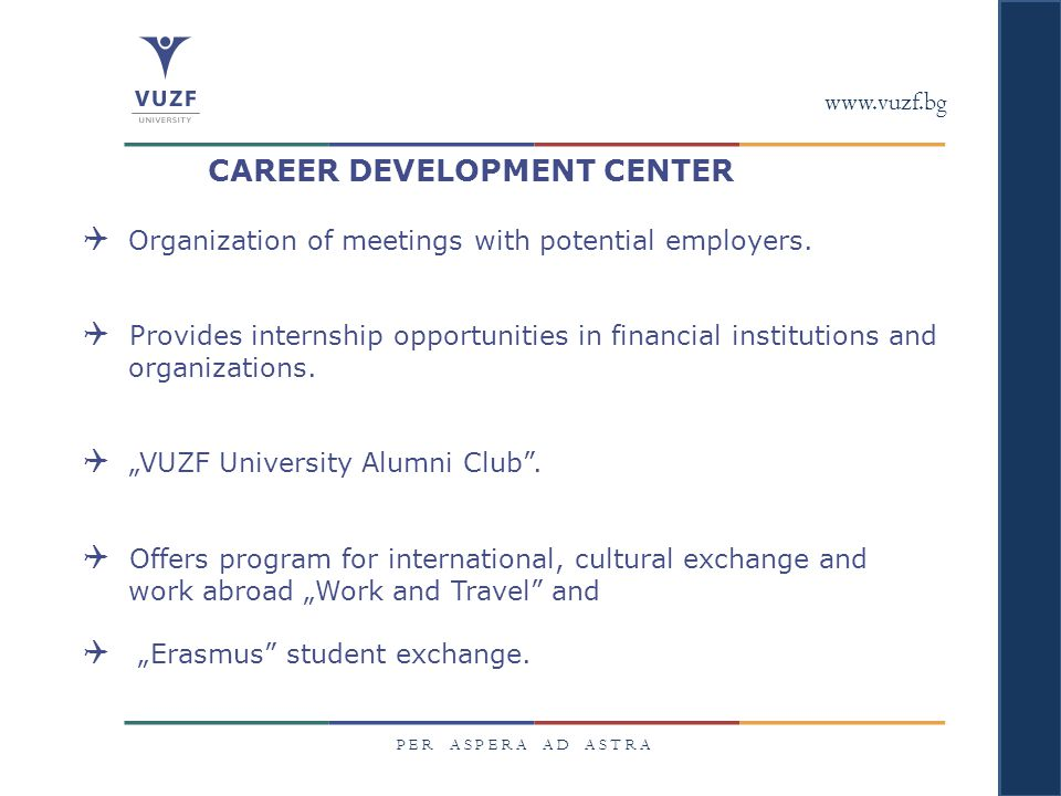 www.vuzf.bg P E R A S P E R A A D A S T R A CAREER DEVELOPMENT CENTER  Organization of meetings with potential employers.