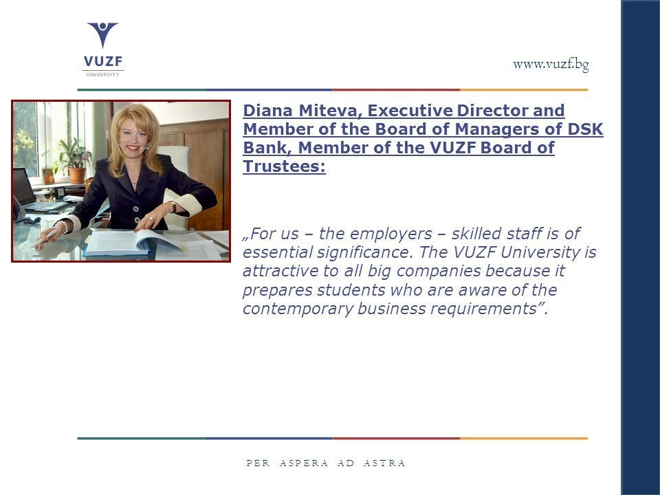 "www.vuzf.bg P E R A S P E R A A D A S T R A Diana Miteva, Executive Director and Member of the Board of Managers of DSK Bank, Member of the VUZF Board of Trustees: ""For us – the employers – skilled staff is of essential significance."