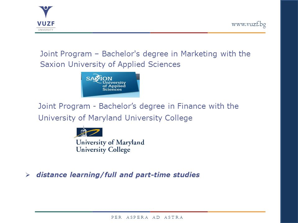 www.vuzf.bg P E R A S P E R A A D A S T R A Joint Program – Bachelor s degree in Marketing with the Saxion University of Applied Sciences Joint Program - Bachelor's degree in Finance with the University of Maryland University College  distance learning/full and part-time studies