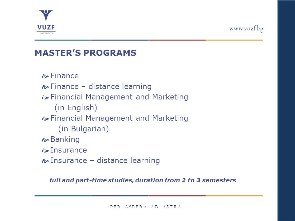 www.vuzf.bg P E R A S P E R A A D A S T R A MASTER'S PROGRAMS  Finance  Finance – distance learning  Financial Management and Marketing (in English)  Financial Management and Marketing (in Bulgarian)  Banking  Insurance  Insurance – distance learning full and part-time studies, duration from 2 to 3 semesters