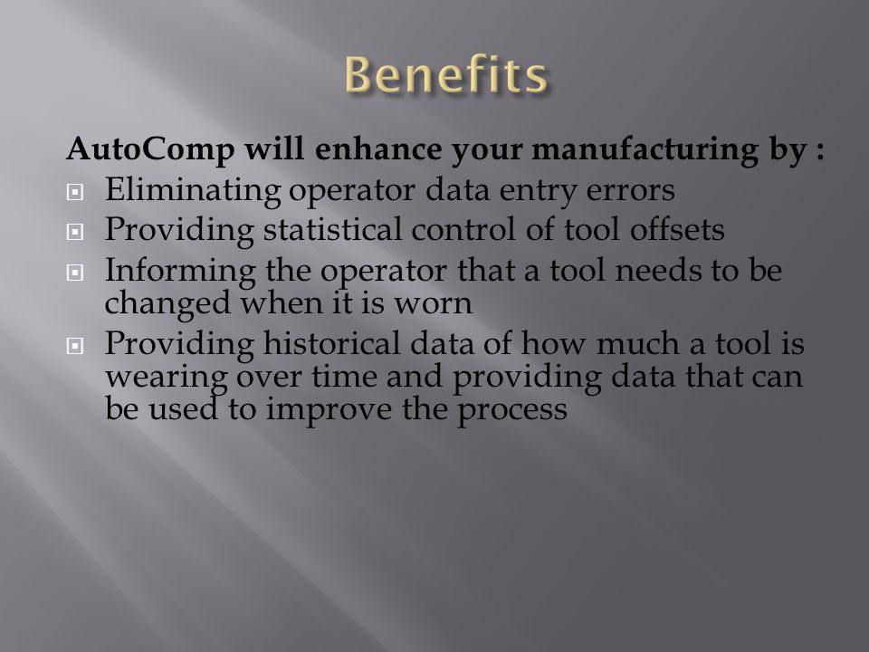 AutoComp will enhance your manufacturing by :  Eliminating operator data entry errors  Providing statistical control of tool offsets  Informing the operator that a tool needs to be changed when it is worn  Providing historical data of how much a tool is wearing over time and providing data that can be used to improve the process