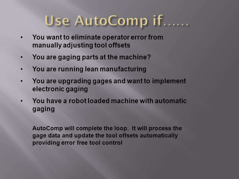 You want to eliminate operator error from manually adjusting tool offsets You are gaging parts at the machine.