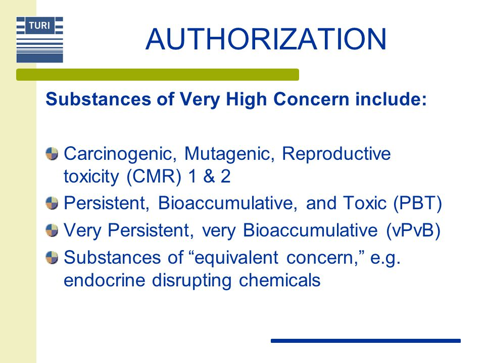 AUTHORIZATION Substances of Very High Concern include: Carcinogenic, Mutagenic, Reproductive toxicity (CMR) 1 & 2 Persistent, Bioaccumulative, and Toxic (PBT) Very Persistent, very Bioaccumulative (vPvB) Substances of equivalent concern, e.g.