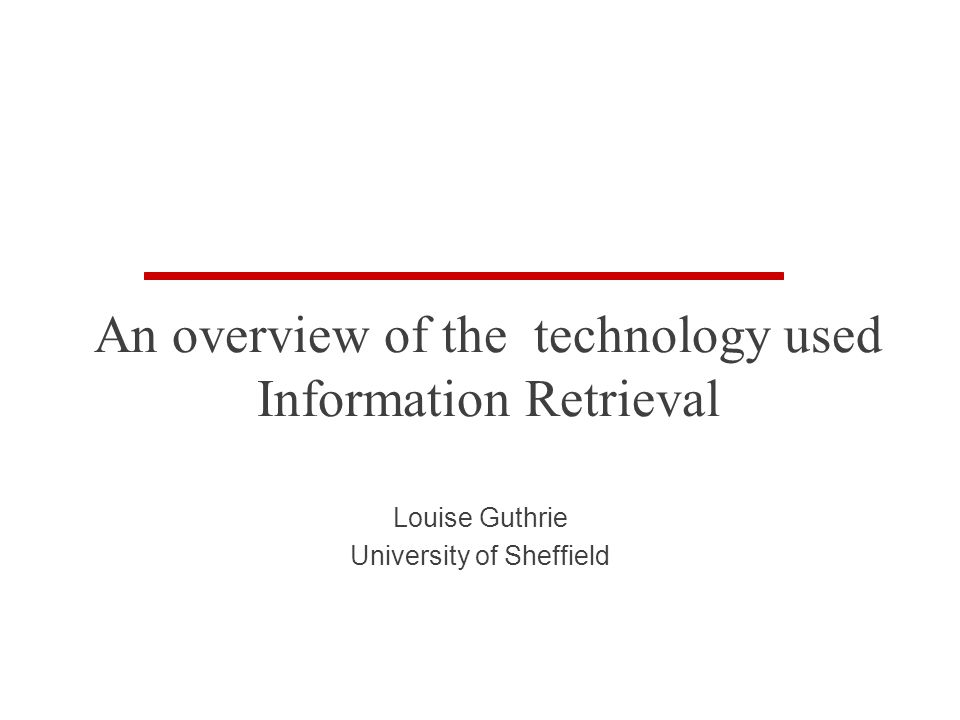 An overview of the technology used Information Retrieval Louise Guthrie University of Sheffield