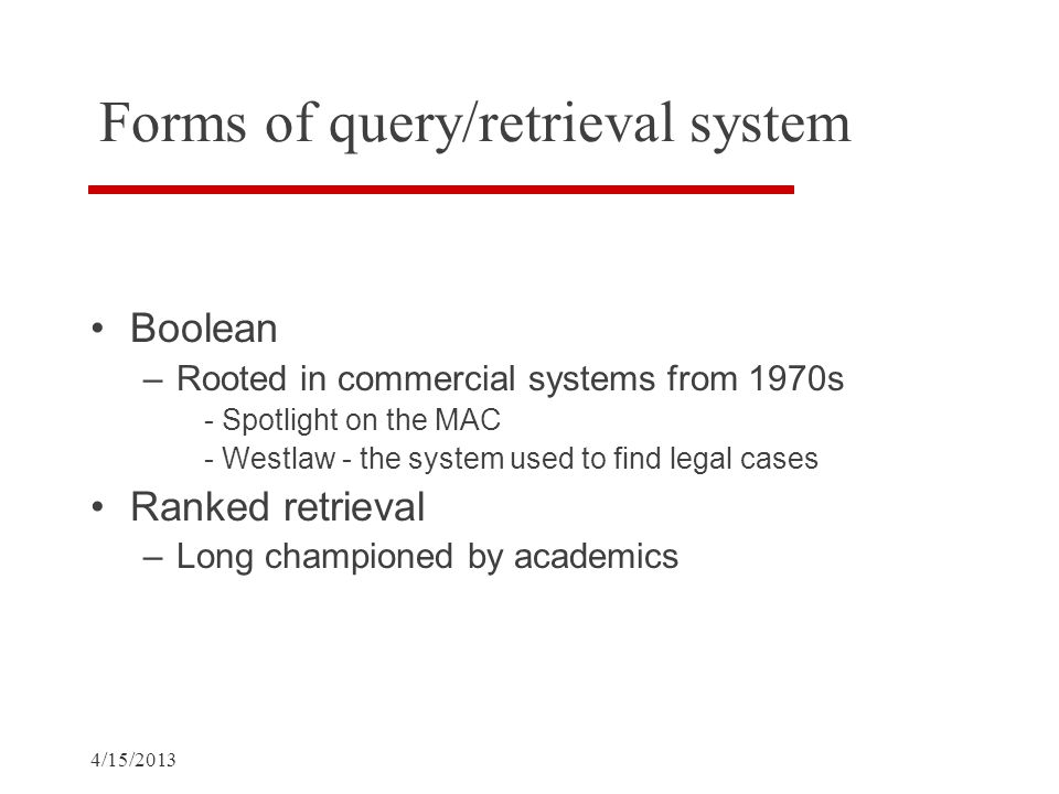 4/15/2013 Forms of query/retrieval system Boolean –Rooted in commercial systems from 1970s - Spotlight on the MAC - Westlaw - the system used to find legal cases Ranked retrieval –Long championed by academics