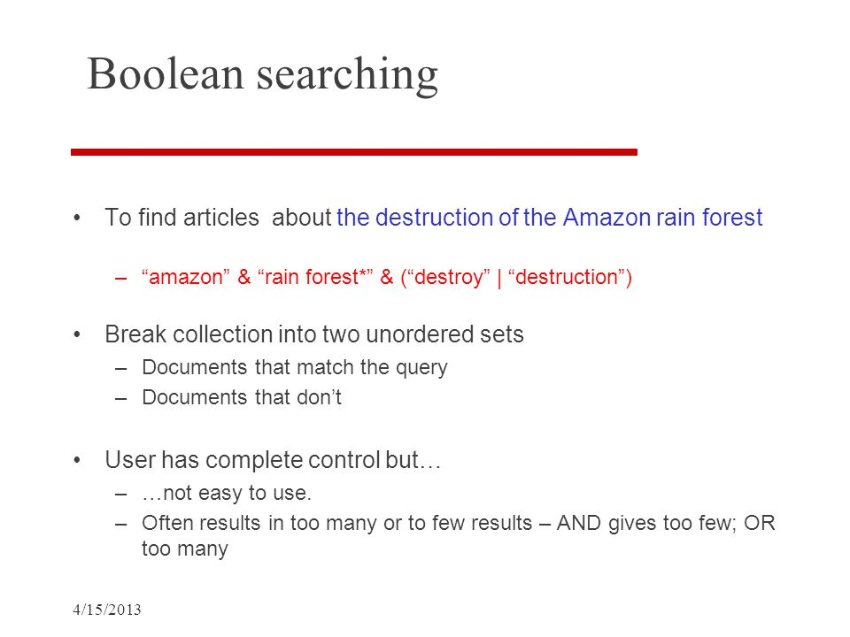 4/15/2013 Boolean searching To find articles about the destruction of the Amazon rain forest – amazon & rain forest* & ( destroy | destruction ) Break collection into two unordered sets –Documents that match the query –Documents that don't User has complete control but… –…not easy to use.