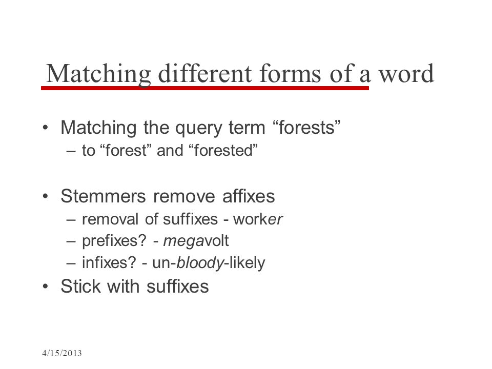 Matching different forms of a word Matching the query term forests –to forest and forested Stemmers remove affixes –removal of suffixes - worker –prefixes.