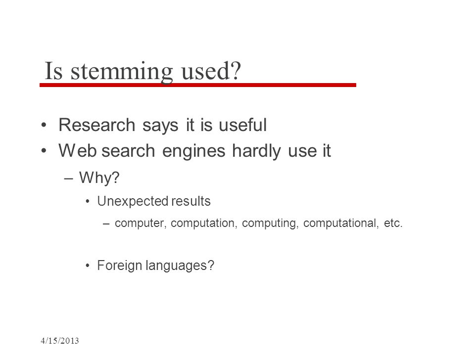 4/15/2013 Is stemming used. Research says it is useful Web search engines hardly use it –Why.