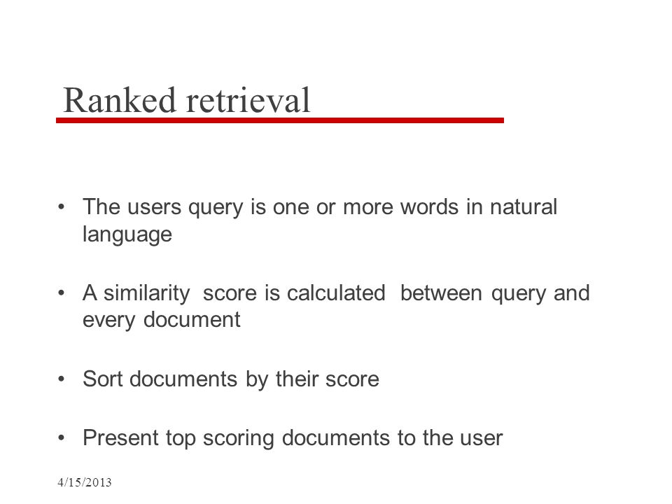 Ranked retrieval The users query is one or more words in natural language A similarity score is calculated between query and every document Sort documents by their score Present top scoring documents to the user
